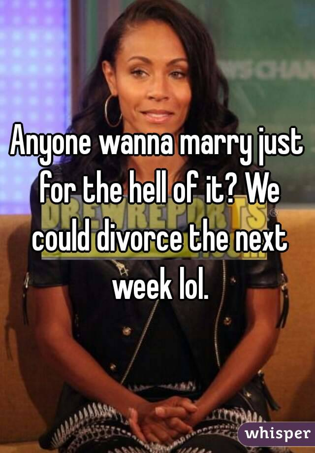 Anyone wanna marry just for the hell of it? We could divorce the next week lol.