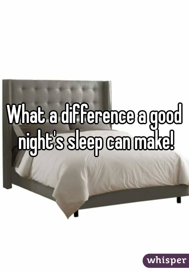 What a difference a good night's sleep can make!