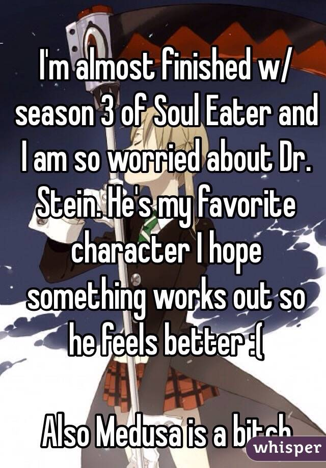 I'm almost finished w/ season 3 of Soul Eater and I am so worried about Dr. Stein. He's my favorite character I hope something works out so he feels better :(  Also Medusa is a bitch
