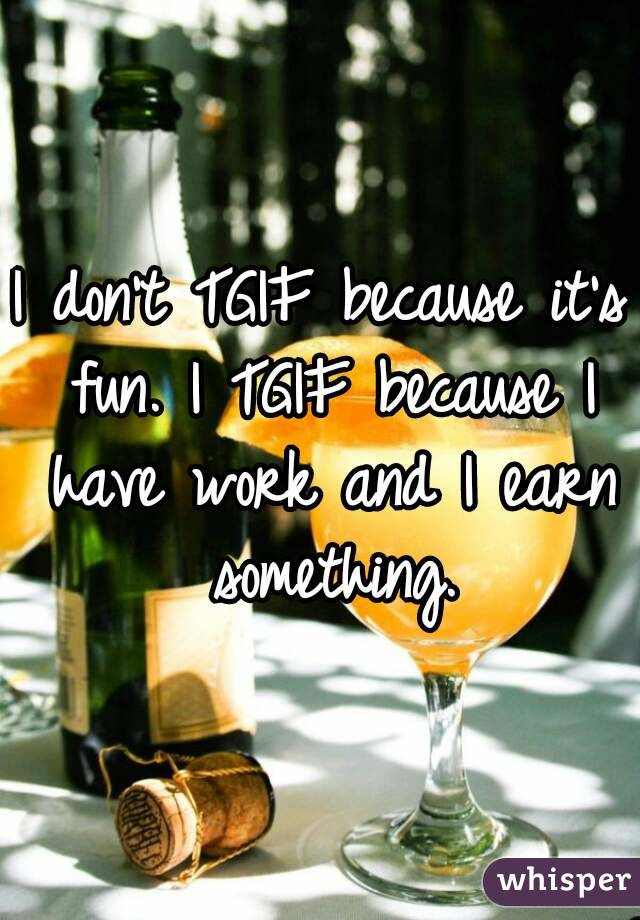 I don't TGIF because it's fun. I TGIF because I have work and I earn something.