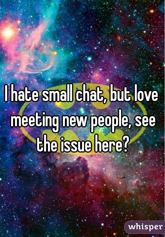 I hate small chat, but love meeting new people, see the issue here?