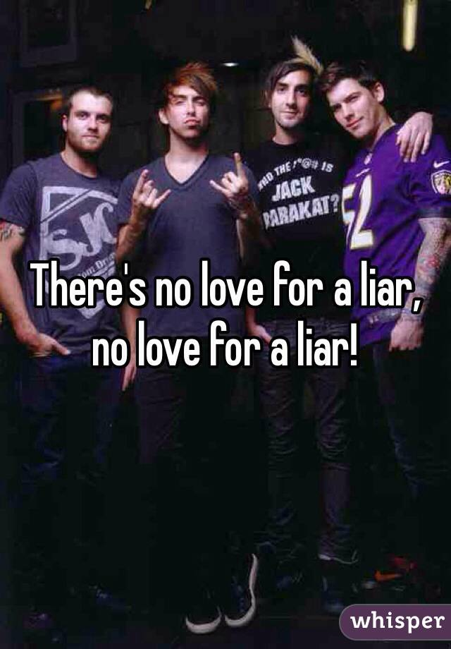 There's no love for a liar, no love for a liar!