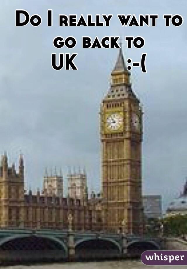 Do I really want to go back to UK         :-(