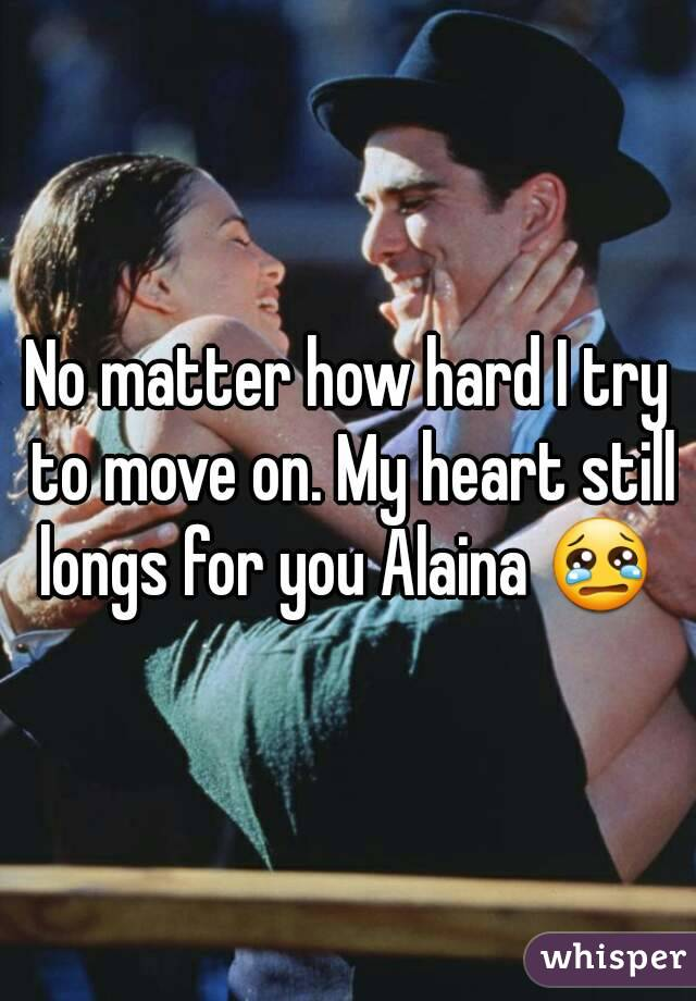 No matter how hard I try to move on. My heart still longs for you Alaina 😢