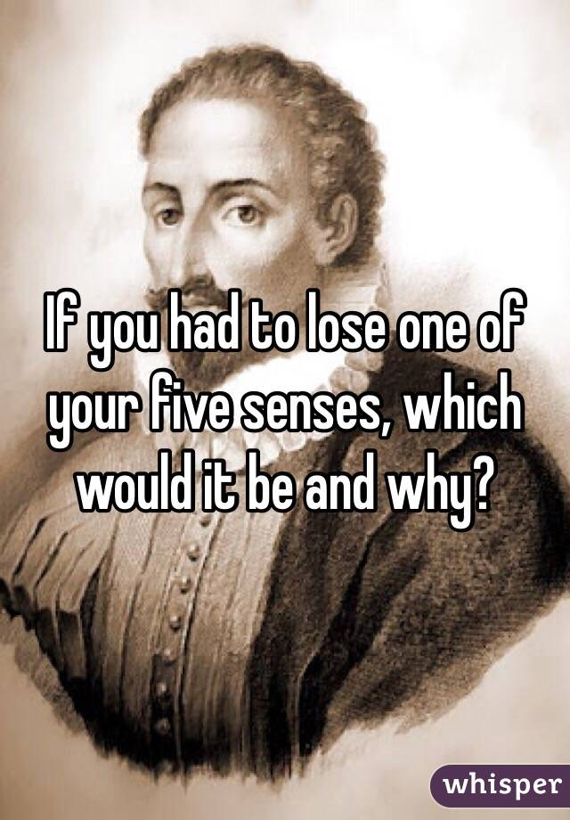 If you had to lose one of your five senses, which would it be and why?