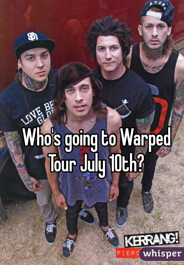 Who's going to Warped Tour July 10th?