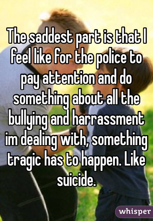 The saddest part is that I feel like for the police to pay attention and do something about all the bullying and harrassment im dealing with, something tragic has to happen. Like suicide.