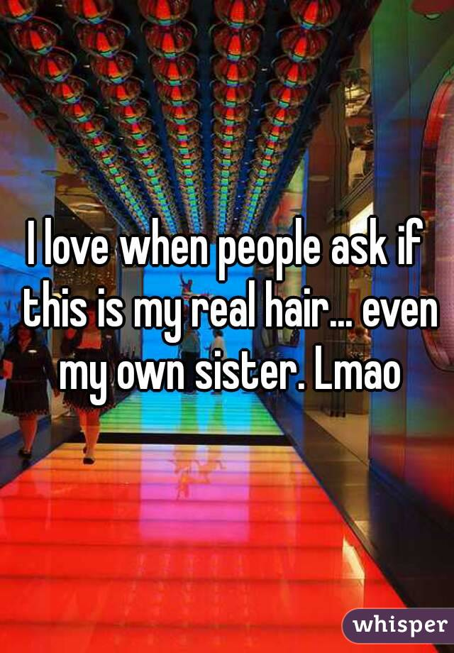 I love when people ask if this is my real hair... even my own sister. Lmao