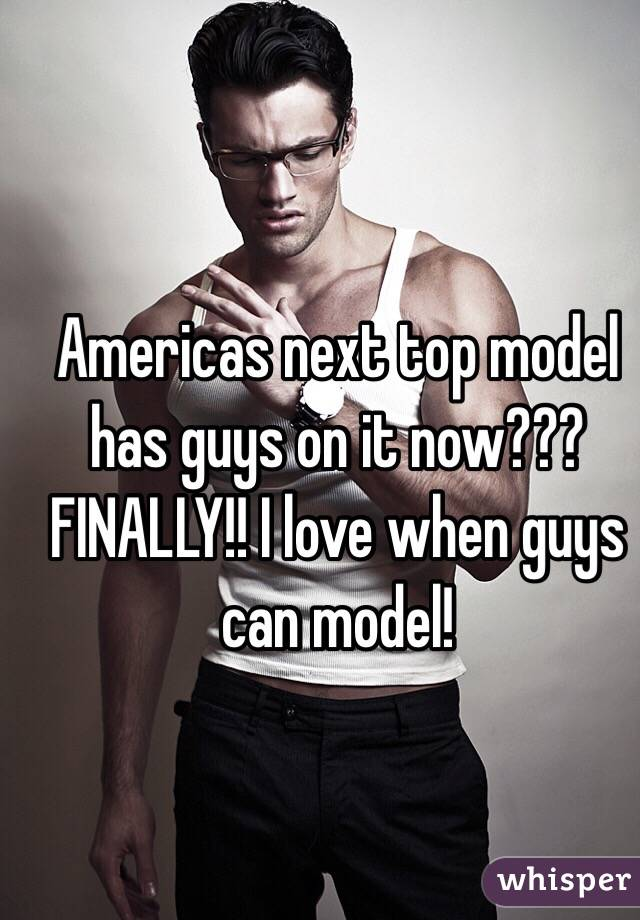 Americas next top model has guys on it now??? FINALLY!! I love when guys can model!