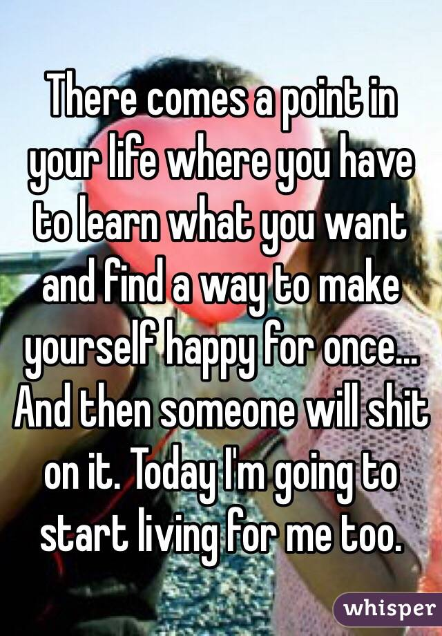 There comes a point in your life where you have to learn what you want and find a way to make yourself happy for once... And then someone will shit on it. Today I'm going to start living for me too.