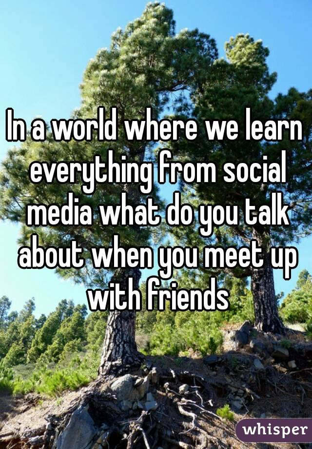 In a world where we learn everything from social media what do you talk about when you meet up with friends