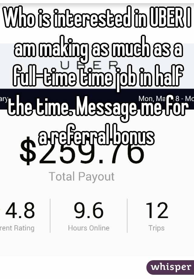 Who is interested in UBER I am making as much as a full-time time job in half the time. Message me for a referral bonus