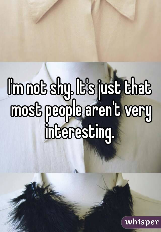I'm not shy. It's just that most people aren't very interesting.