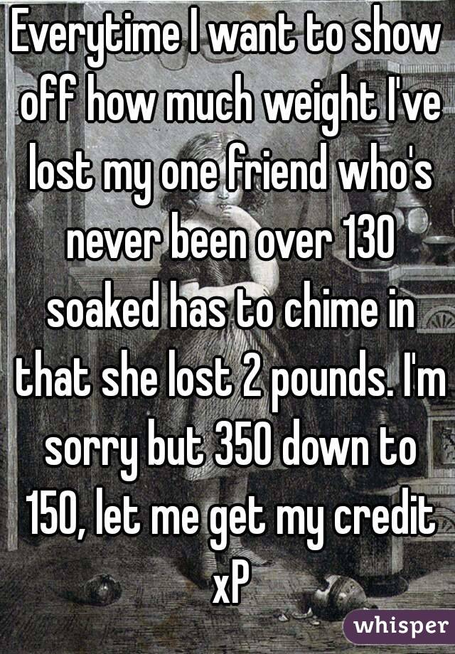 Everytime I want to show off how much weight I've lost my one friend who's never been over 130 soaked has to chime in that she lost 2 pounds. I'm sorry but 350 down to 150, let me get my credit xP