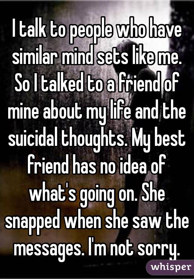 I talk to people who have similar mind sets like me. So I talked to a friend of mine about my life and the suicidal thoughts. My best friend has no idea of what's going on. She snapped when she saw the messages. I'm not sorry.