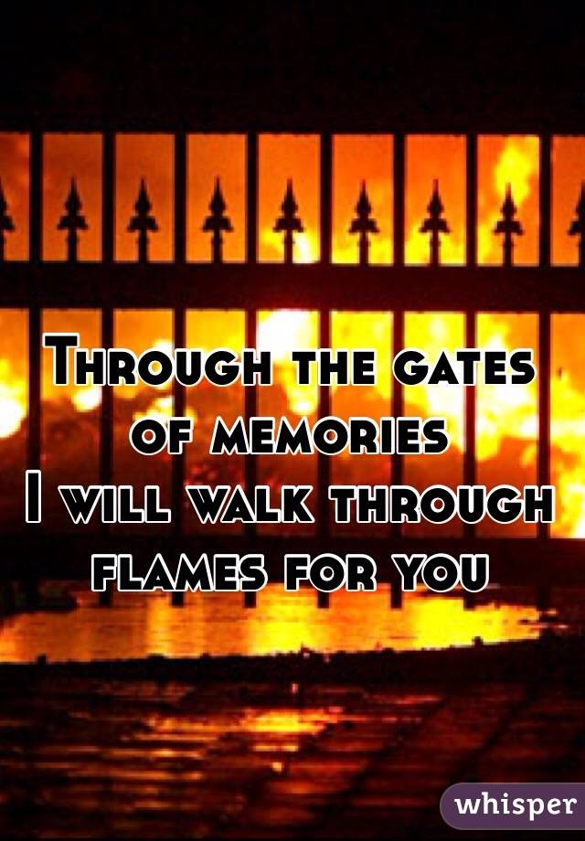 Through the gates of memories  I will walk through flames for you