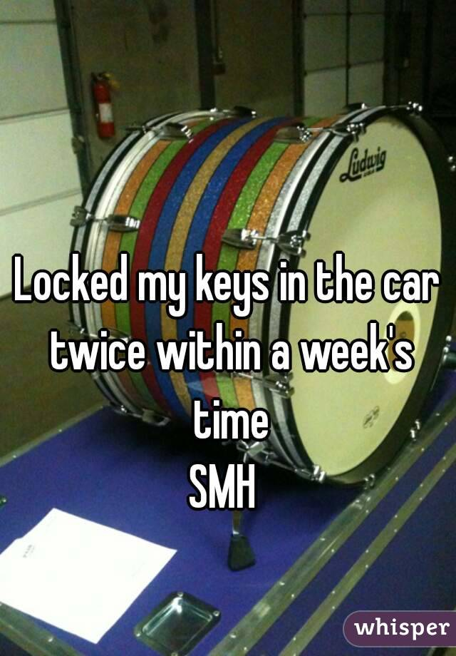 Locked my keys in the car twice within a week's time SMH