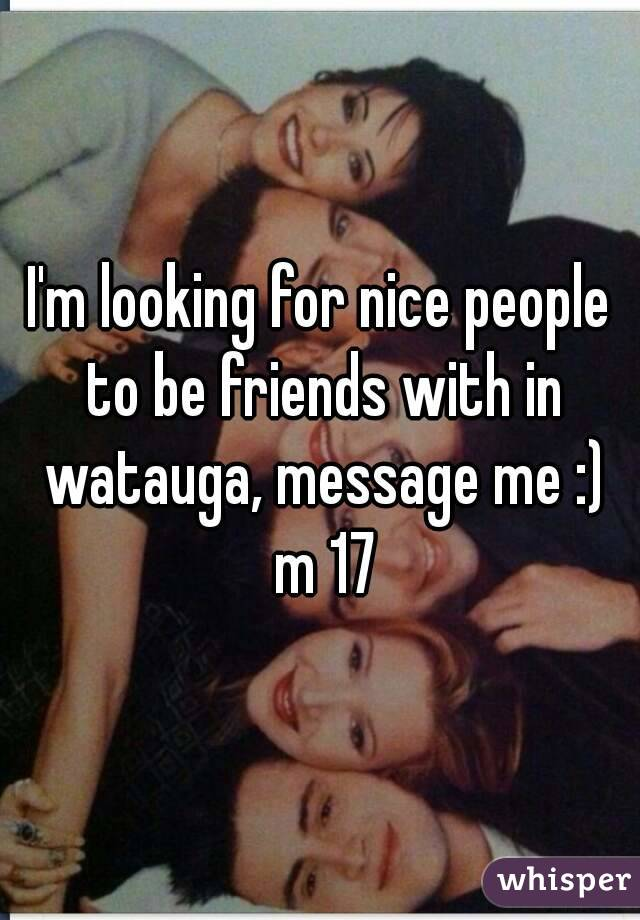 I'm looking for nice people to be friends with in watauga, message me :) m 17