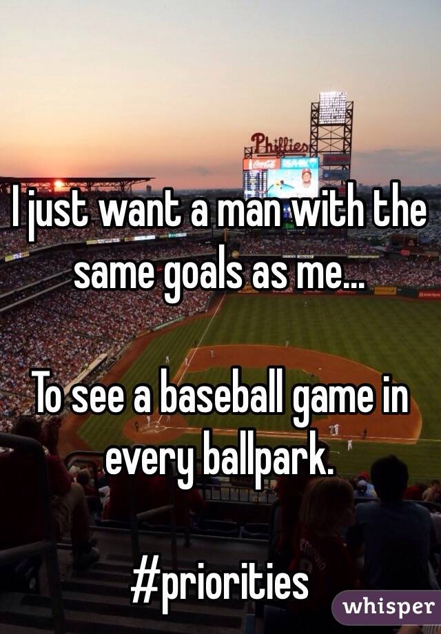 I just want a man with the same goals as me...   To see a baseball game in every ballpark.   #priorities