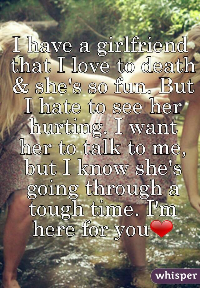 I have a girlfriend that I love to death & she's so fun. But I hate to see her hurting. I want her to talk to me, but I know she's going through a tough time. I'm here for you❤
