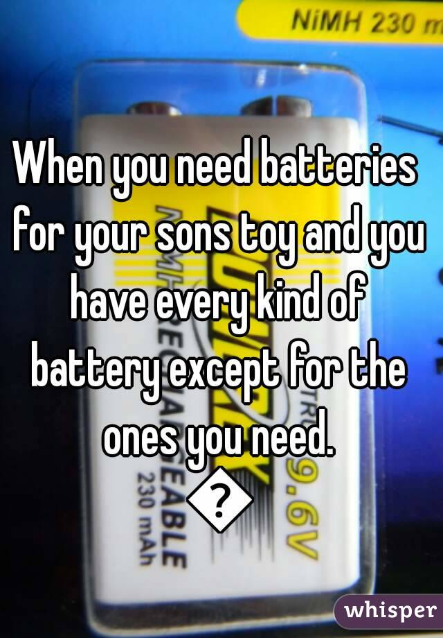 When you need batteries for your sons toy and you have every kind of battery except for the ones you need. 😠