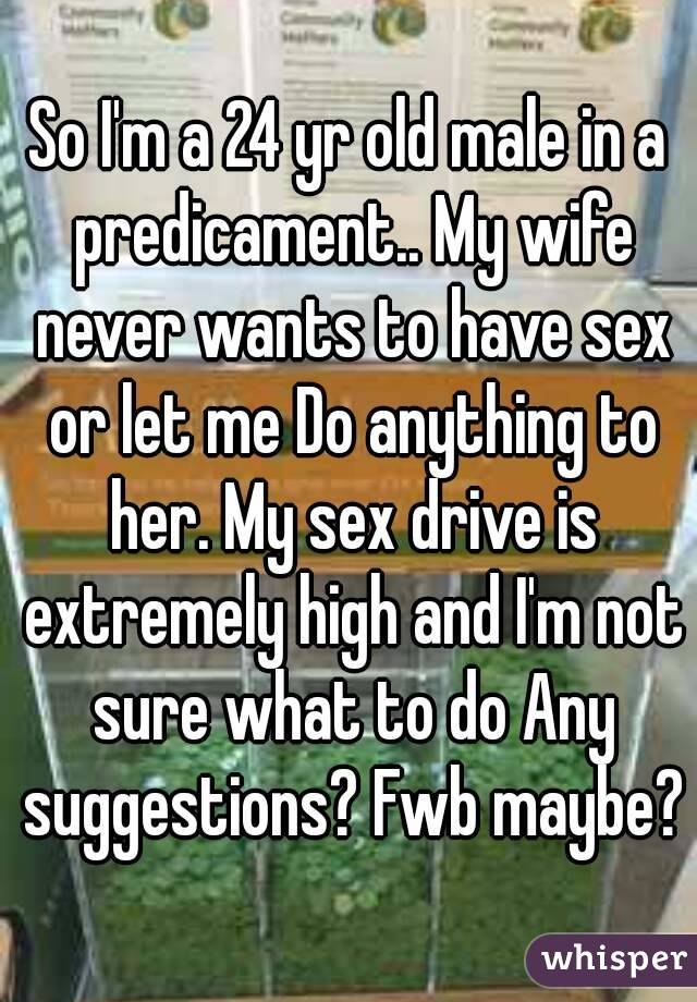 So I'm a 24 yr old male in a predicament.. My wife never wants to have sex or let me Do anything to her. My sex drive is extremely high and I'm not sure what to do Any suggestions? Fwb maybe?