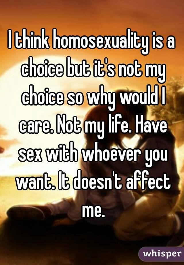 I think homosexuality is a choice but it's not my choice so why would I care. Not my life. Have sex with whoever you want. It doesn't affect me.