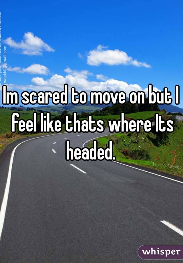 Im scared to move on but I feel like thats where Its headed.