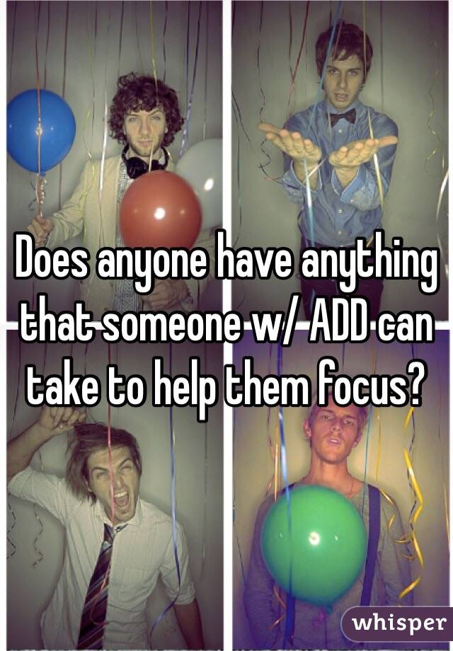 Does anyone have anything that someone w/ ADD can take to help them focus?