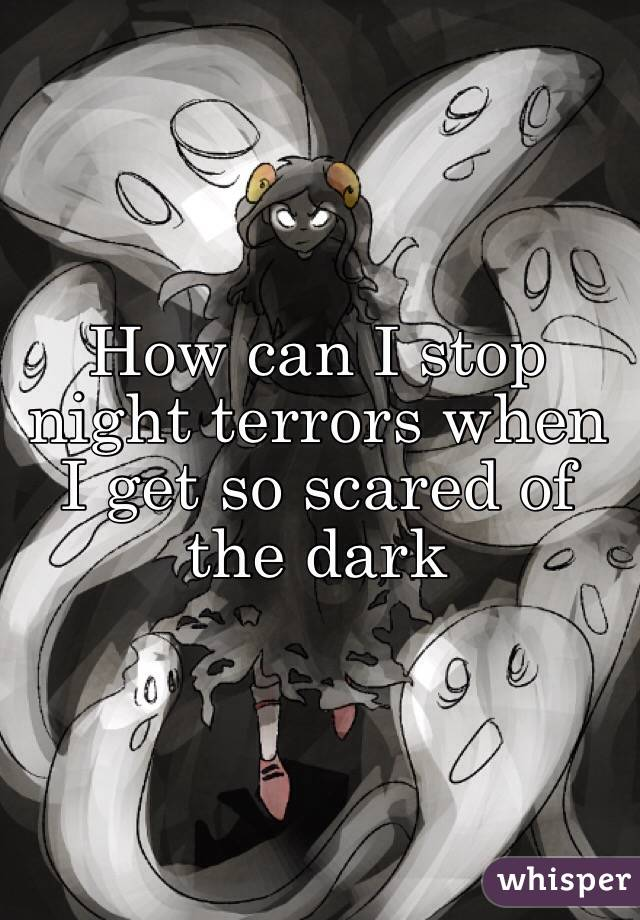 How can I stop night terrors when I get so scared of the dark