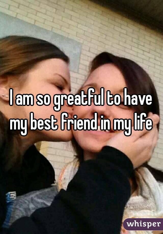 I am so greatful to have my best friend in my life