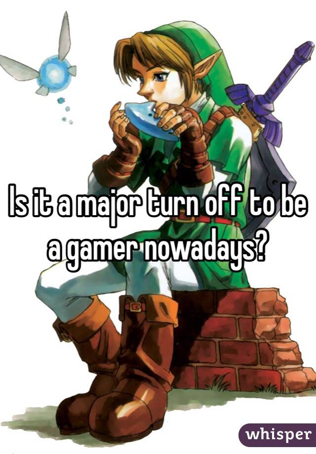 Is it a major turn off to be a gamer nowadays?
