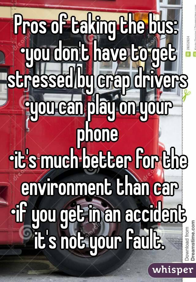 Pros of taking the bus:  •you don't have to get stressed by crap drivers  •you can play on your phone  •it's much better for the environment than car •if you get in an accident it's not your fault.