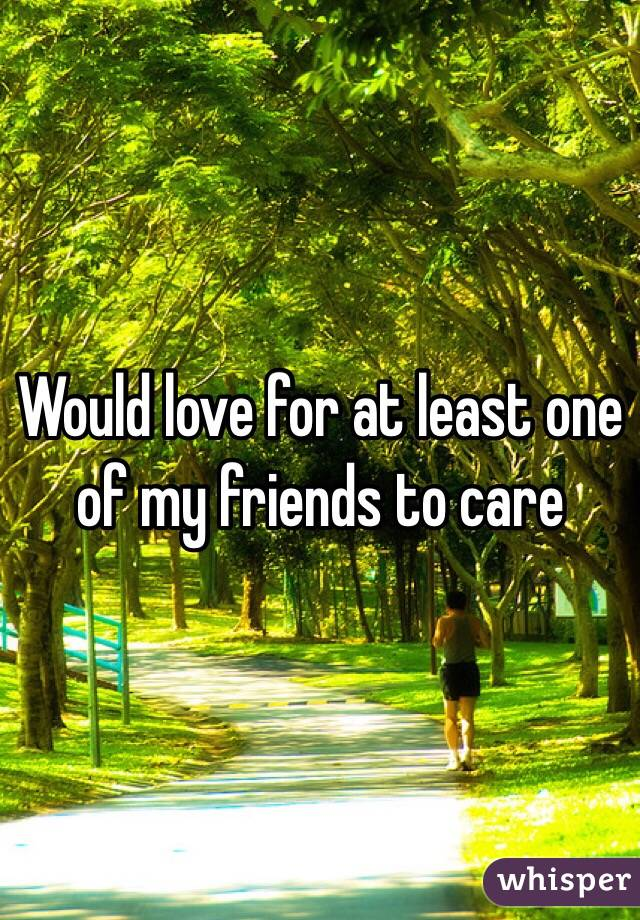 Would love for at least one of my friends to care