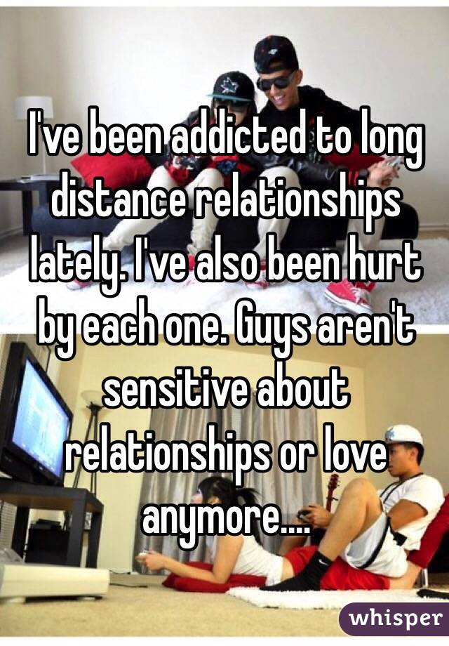 I've been addicted to long distance relationships lately. I've also been hurt by each one. Guys aren't sensitive about relationships or love anymore....