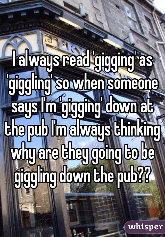 I always read 'gigging' as 'giggling' so when someone says I'm 'gigging' down at the pub I'm always thinking why are they going to be giggling down the pub??