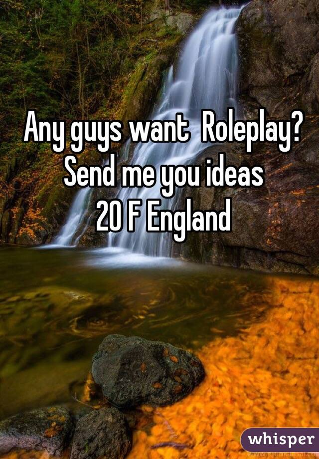 Any guys want  Roleplay? Send me you ideas 20 F England