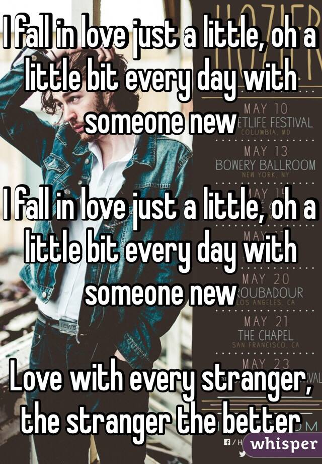 I fall in love just a little, oh a little bit every day with someone new  I fall in love just a little, oh a little bit every day with someone new  Love with every stranger, the stranger the better