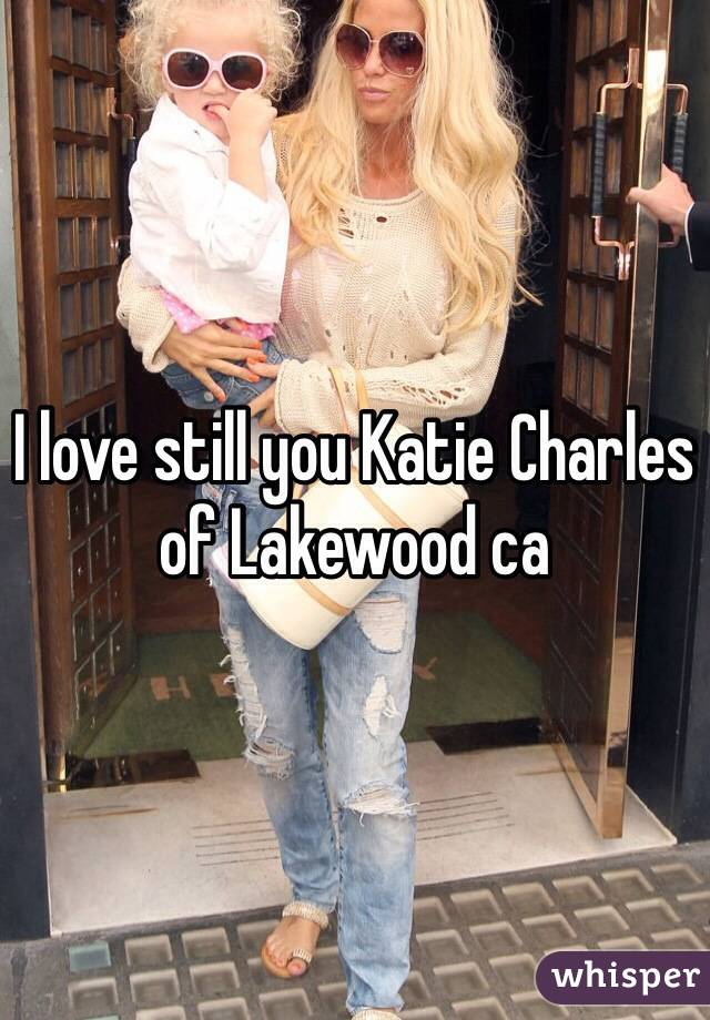 I love still you Katie Charles of Lakewood ca
