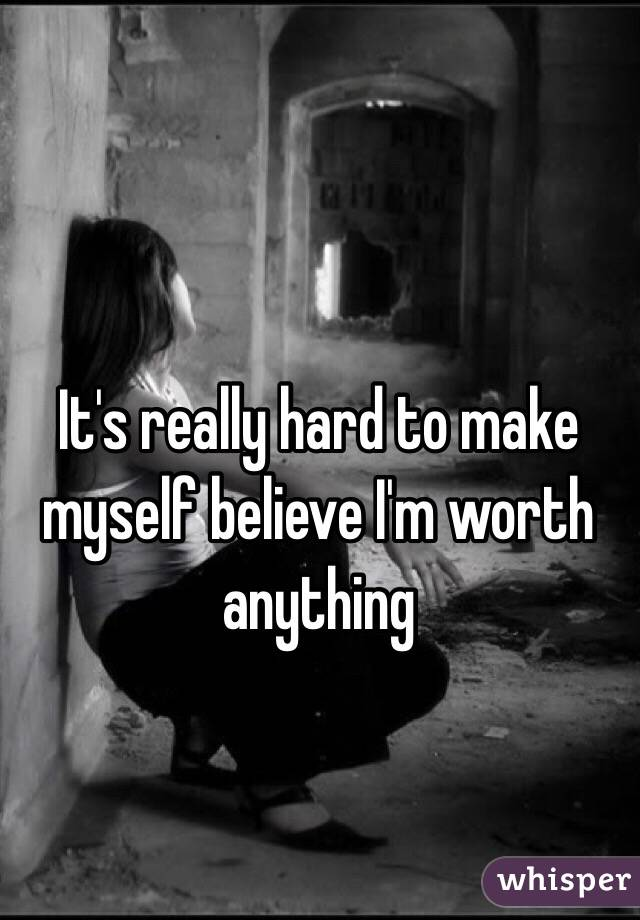 It's really hard to make myself believe I'm worth anything