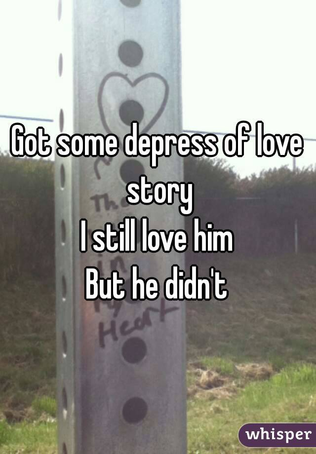 Got some depress of love story I still love him But he didn't