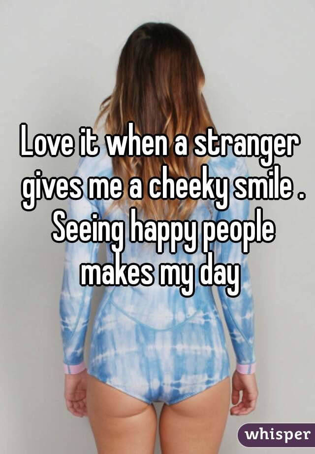 Love it when a stranger gives me a cheeky smile . Seeing happy people makes my day