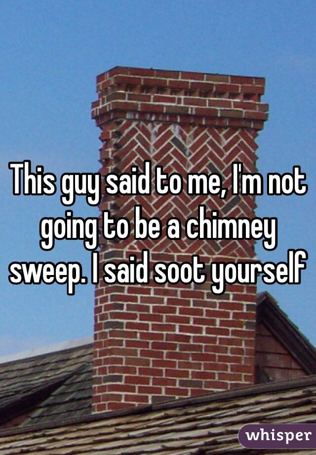 This guy said to me, I'm not going to be a chimney sweep. I said soot yourself