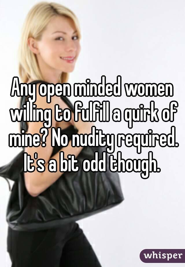 Any open minded women willing to fulfill a quirk of mine? No nudity required. It's a bit odd though.