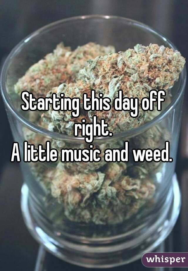 Starting this day off right.  A little music and weed.