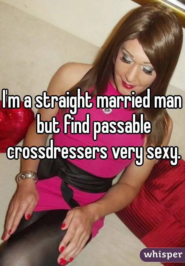 I'm a straight married man but find passable crossdressers very sexy.