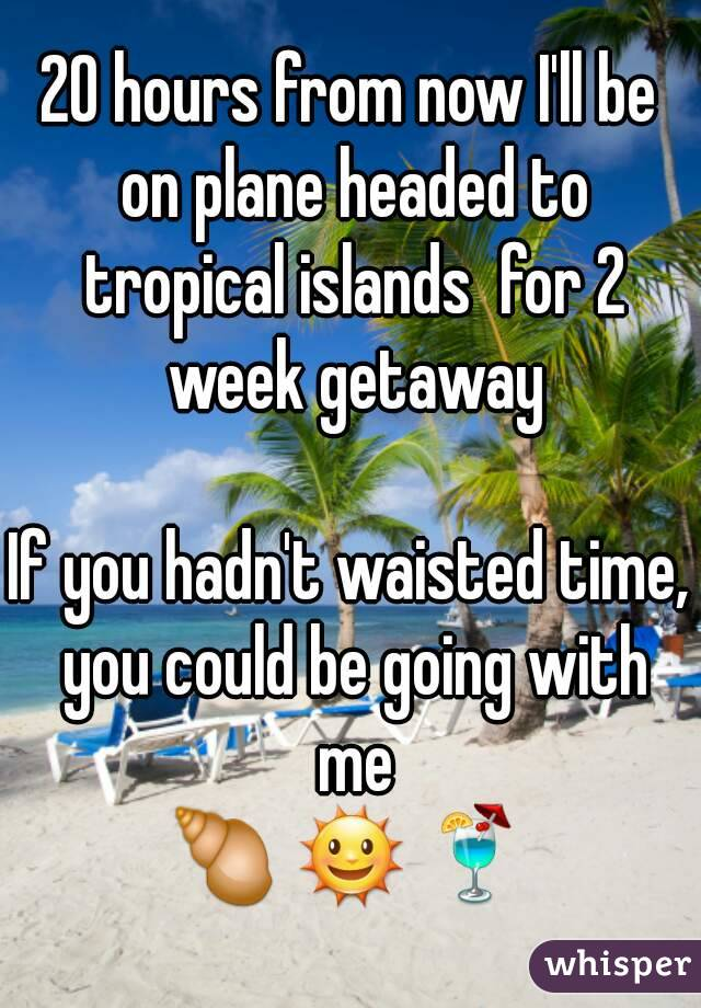 20 hours from now I'll be on plane headed to tropical islands  for 2 week getaway  If you hadn't waisted time, you could be going with me 🐚 🌞 🍹