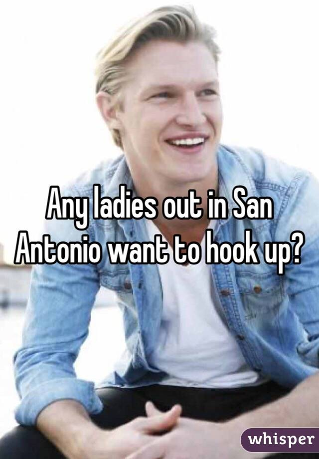 Any ladies out in San Antonio want to hook up?