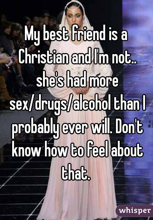 My best friend is a Christian and I'm not.. she's had more sex/drugs/alcohol than I probably ever will. Don't know how to feel about that.