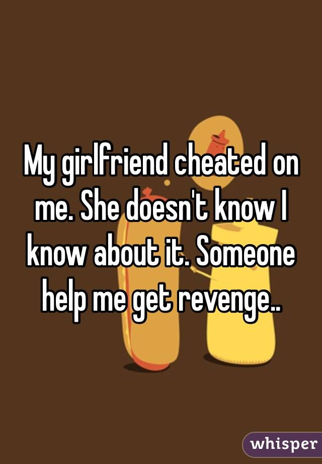 My girlfriend cheated on me. She doesn't know I know about it. Someone help me get revenge..